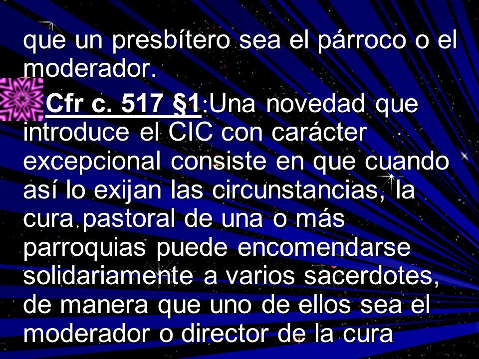 que un presbítero sea el párroco o el moderador. Cfr c. 517 §1 : Una novedad que introduce el CIC con carácter excepcional consiste en que cuando así