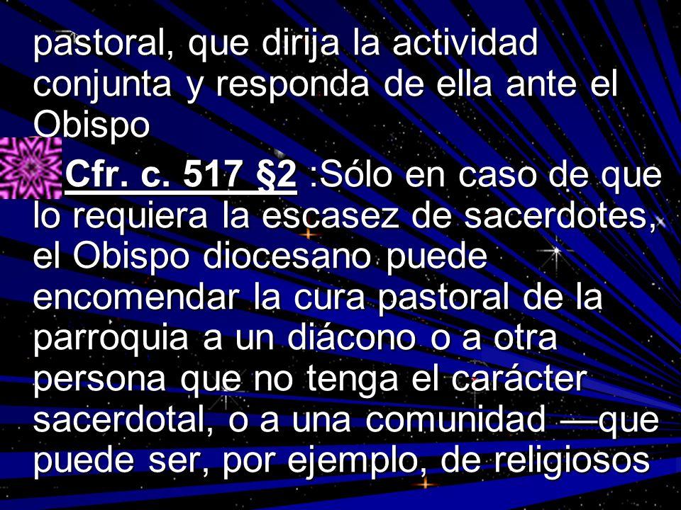pastoral, que dirija la actividad conjunta y responda de ella ante el Obispo Cfr. c. 517 §2 :Sólo en caso de que lo requiera la escasez de sacerdotes,