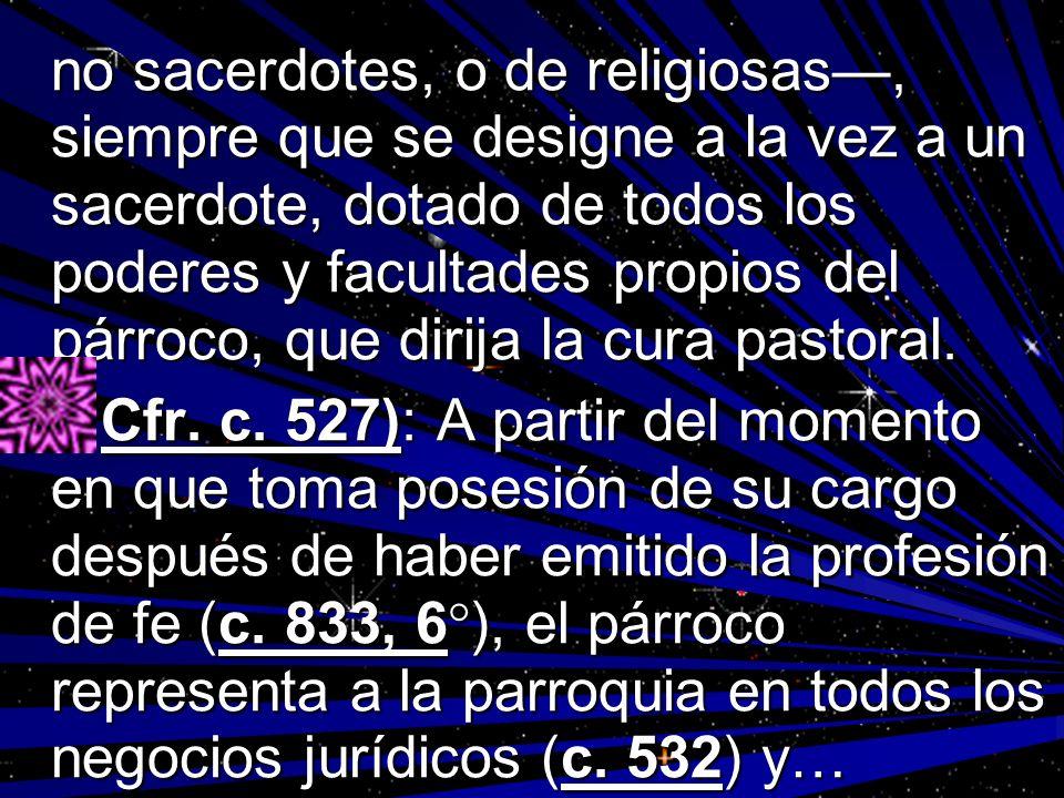 no sacerdotes, o de religiosas, siempre que se designe a la vez a un sacerdote, dotado de todos los poderes y facultades propios del párroco, que diri