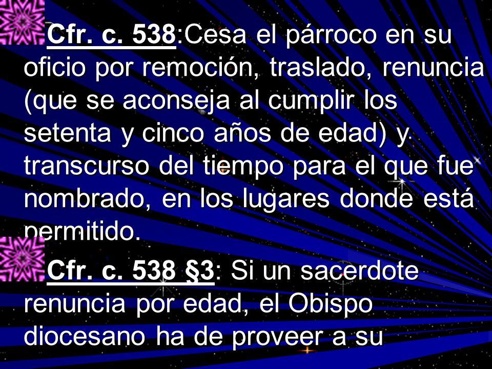 Cfr. c. 538:Cesa el párroco en su oficio por remoción, traslado, renuncia (que se aconseja al cumplir los setenta y cinco años de edad) y transcurso d