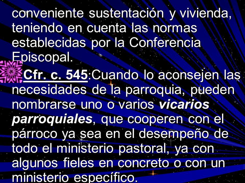 conveniente sustentación y vivienda, teniendo en cuenta las normas establecidas por la Conferencia Episcopal. Cfr. c. 545 : Cuando lo aconsejen las ne