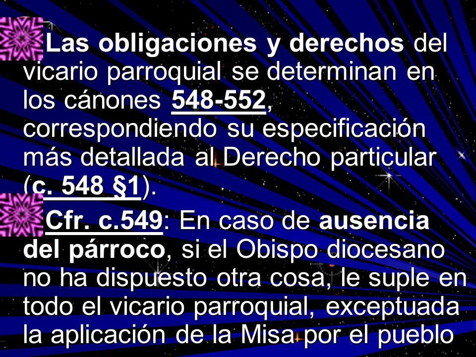 Las obligaciones y derechos del vicario parroquial se determinan en los cánones 548-552, correspondiendo su especificación más detallada al Derecho pa
