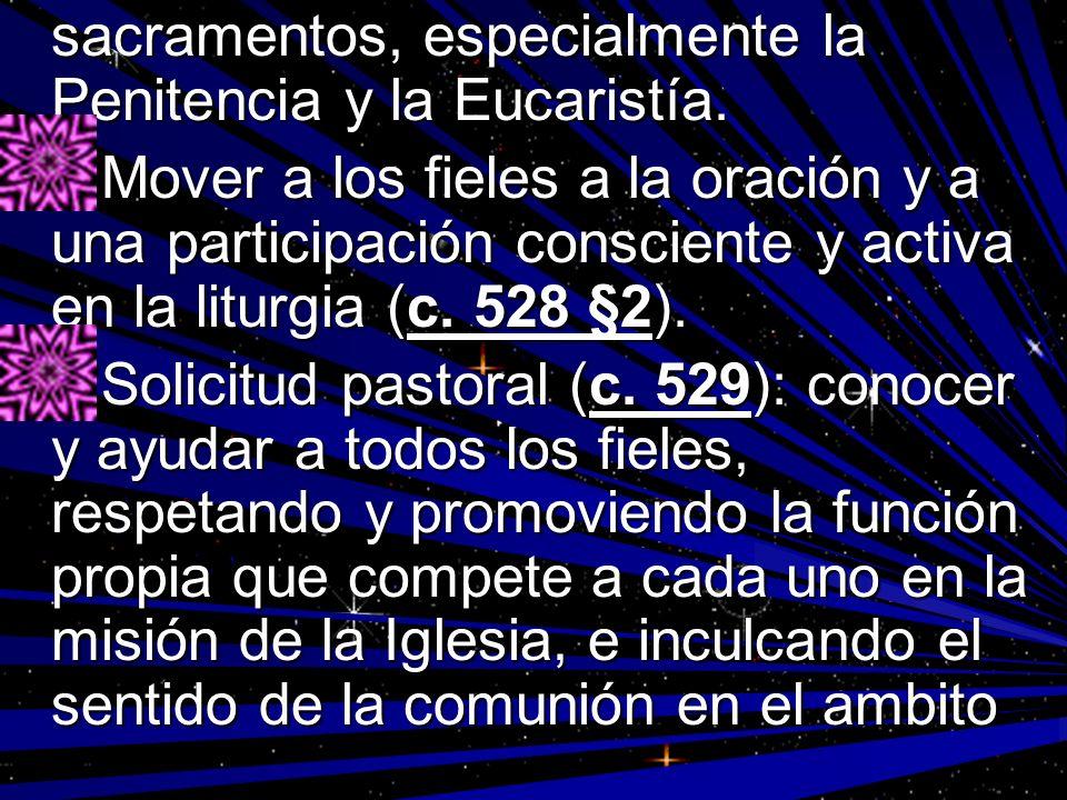 sacramentos, especialmente la Penitencia y la Eucaristía. Mover a los fieles a la oración y a una participación consciente y activa en la liturgia (c.