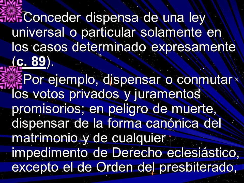 Conceder dispensa de una ley universal o particular solamente en los casos determinado expresamente (c. 89). Conceder dispensa de una ley universal o
