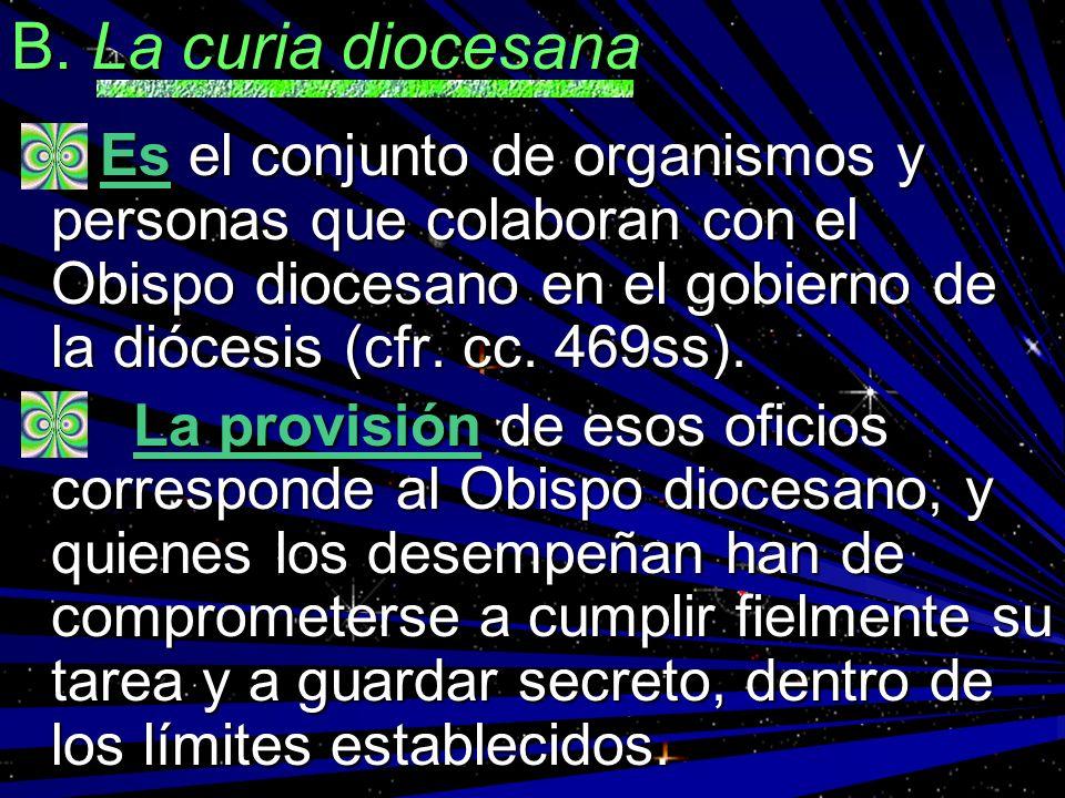 B. La curia diocesana Es el conjunto de organismos y personas que colaboran con el Obispo diocesano en el gobierno de la diócesis (cfr. cc. 469ss). Es