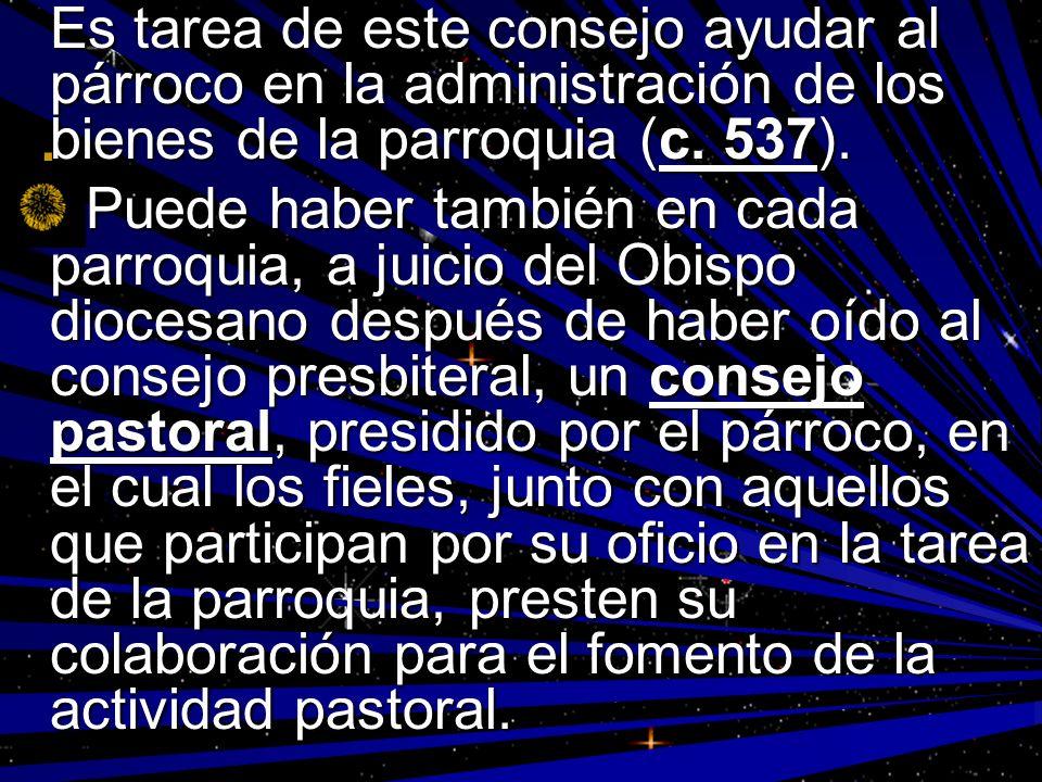 Es tarea de este consejo ayudar al párroco en la administración de los bienes de la parroquia (c. 537). Puede haber también en cada parroquia, a juici