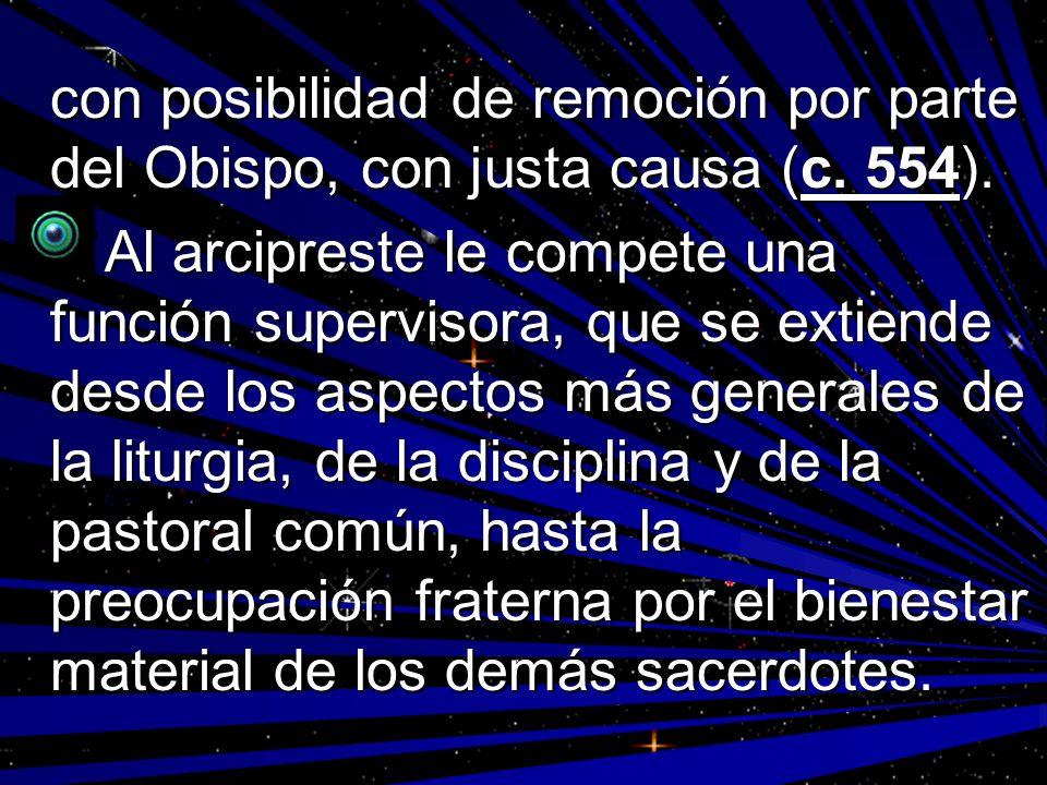 con posibilidad de remoción por parte del Obispo, con justa causa (c. 554). Al arcipreste le compete una función supervisora, que se extiende desde lo