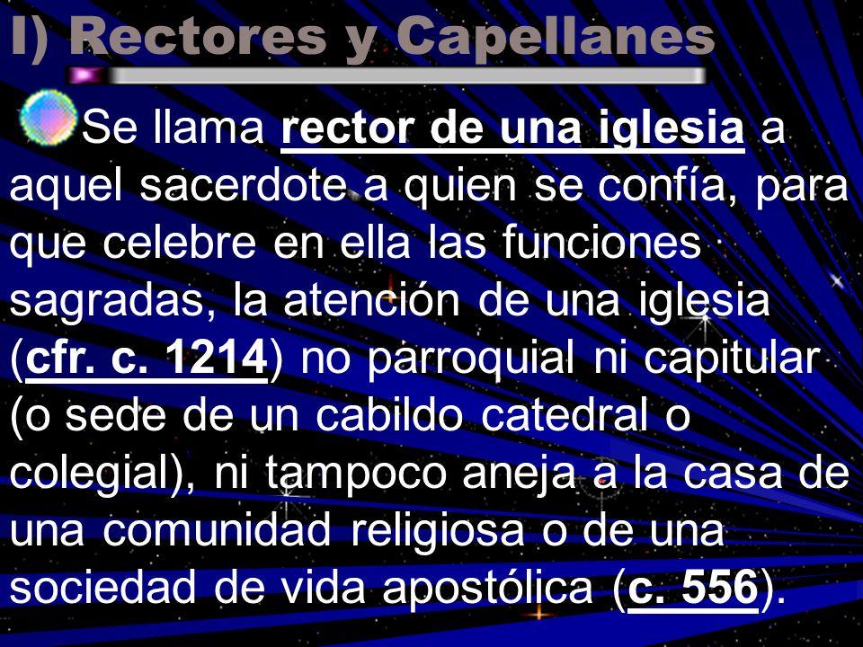 I) Rectores y Capellanes Se llama rector de una iglesia a aquel sacerdote a quien se confía, para que celebre en ella las funciones sagradas, la atenc