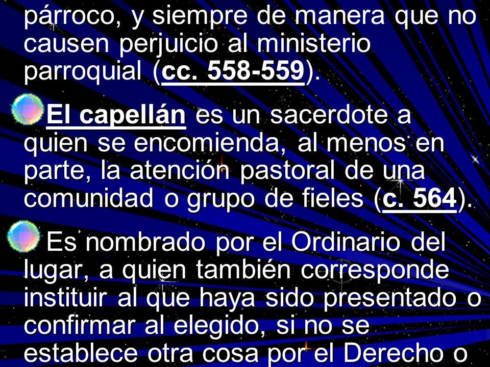 párroco, y siempre de manera que no causen perjuicio al ministerio parroquial (cc. 558-559). El capellán es un sacerdote a quien se encomienda, al men