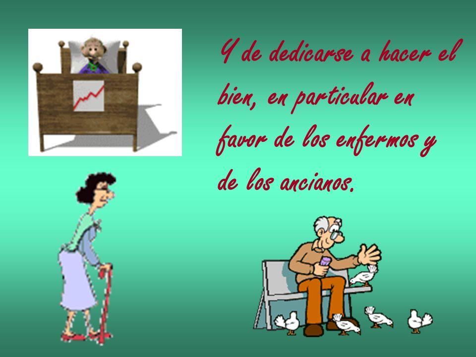 Y de dedicarse a hacer el bien, en particular en favor de los enfermos y de los ancianos.