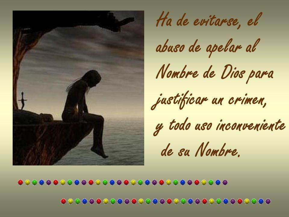 Ha de evitarse, el abuso de apelar al Nombre de Dios para justificar un crimen, y todo uso inconveniente de su Nombre.