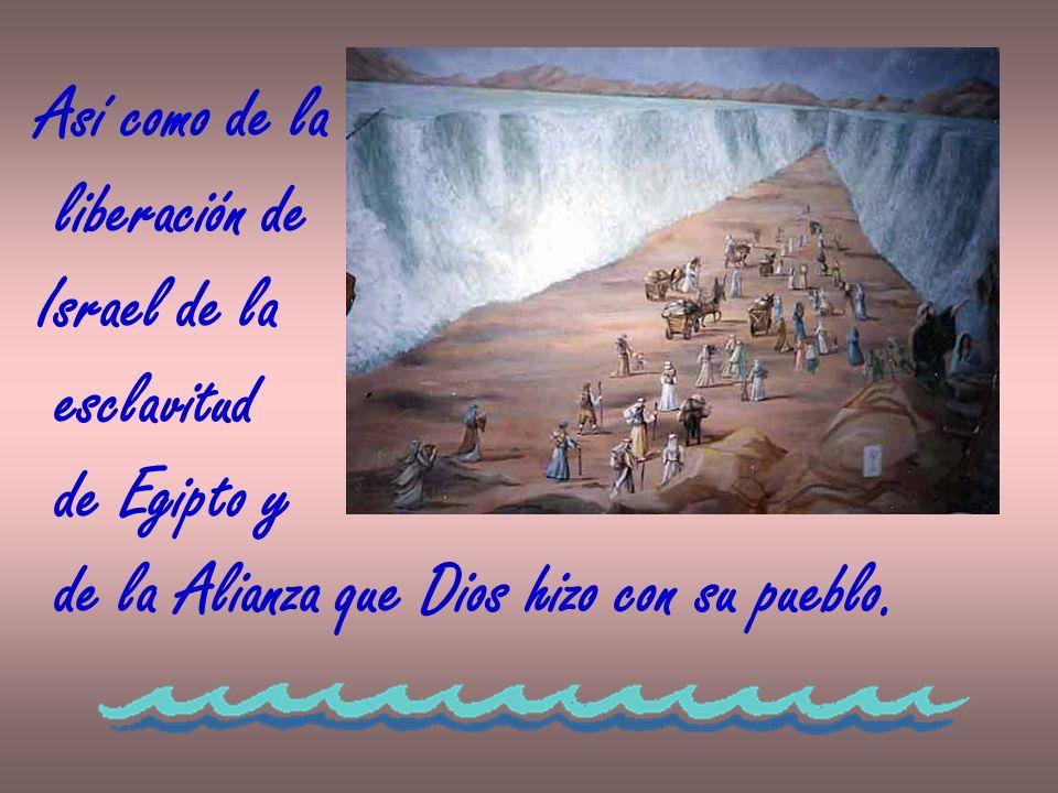 Así como de la liberación de Israel de la esclavitud de Egipto y de la Alianza que Dios hizo con su pueblo.