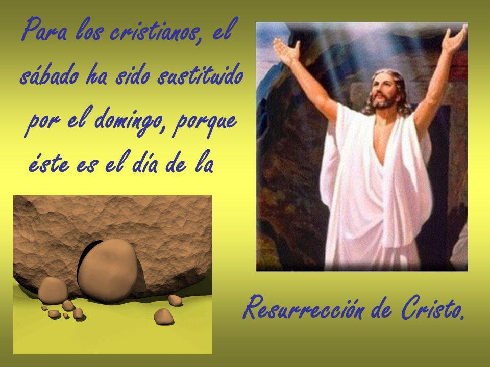 Para los cristianos, el sábado ha sido sustituido por el domingo, porque éste es el día de la Resurrección de Cristo.
