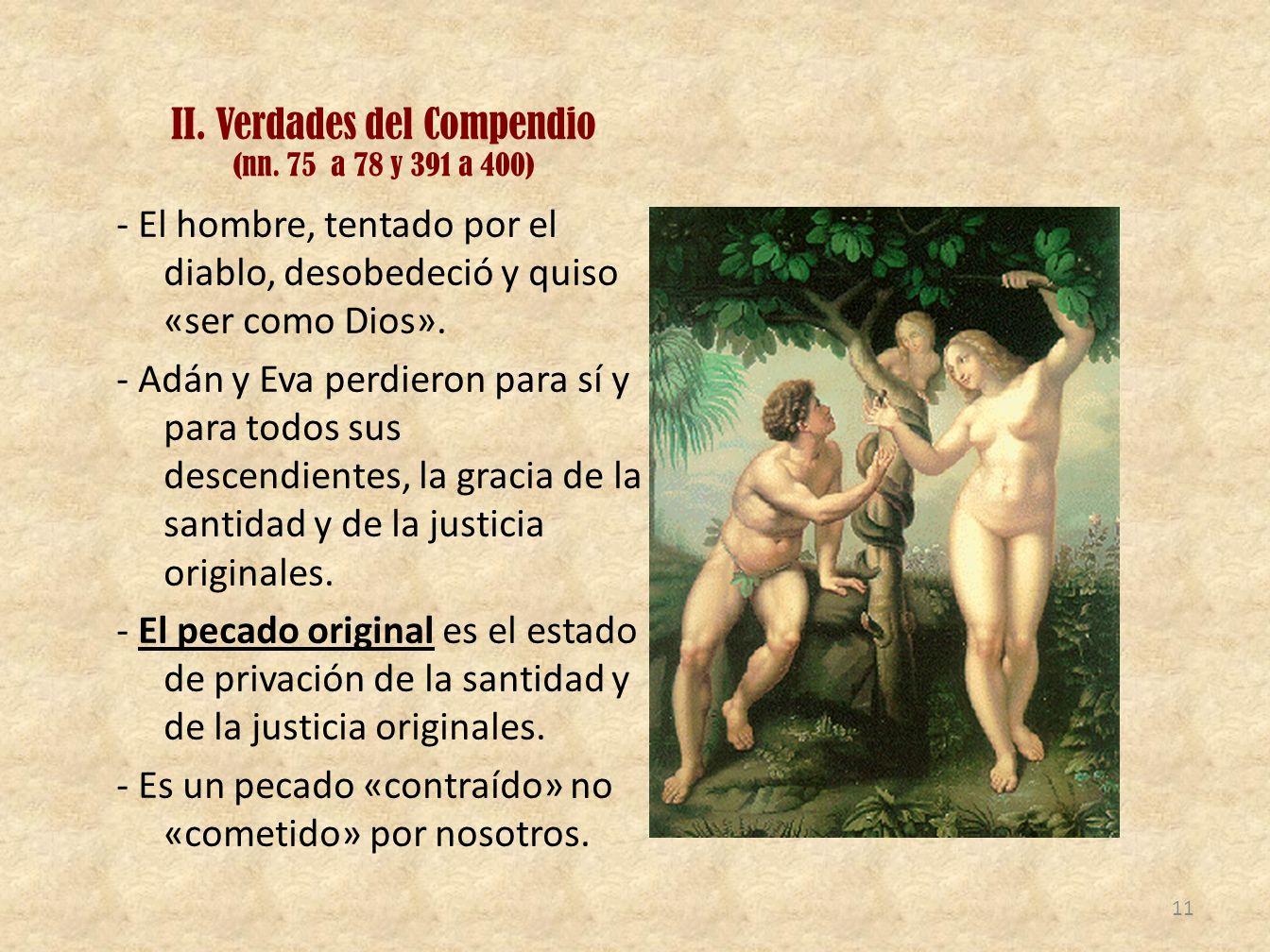 II. Verdades del Compendio (nn. 75 a 78 y 391 a 400) - El hombre, tentado por el diablo, desobedeció y quiso «ser como Dios». - Adán y Eva perdieron p