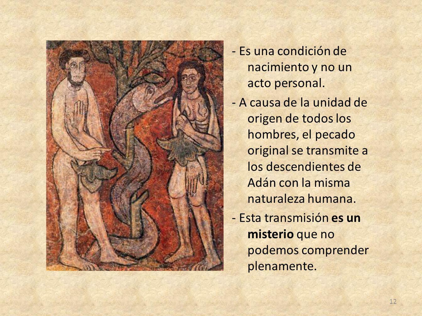 - Es una condición de nacimiento y no un acto personal. - A causa de la unidad de origen de todos los hombres, el pecado original se transmite a los d