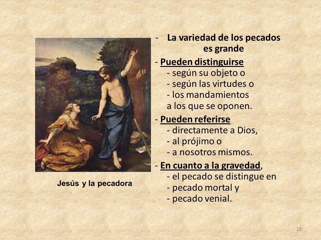 -La variedad de los pecados es grande - Pueden distinguirse - según su objeto o - según las virtudes o - los mandamientos a los que se oponen.