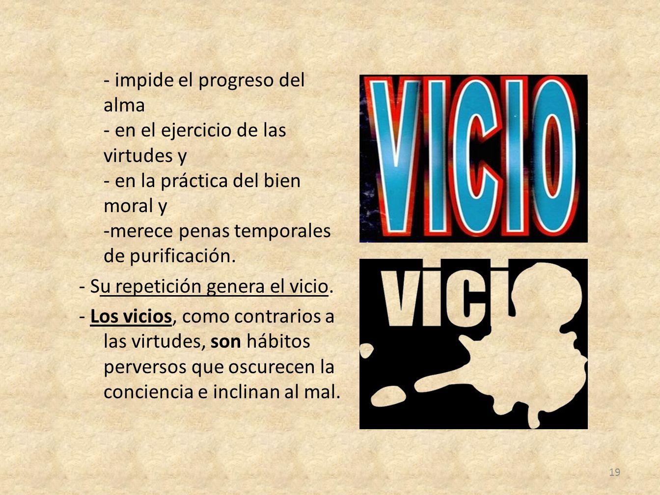 - impide el progreso del alma - en el ejercicio de las virtudes y - en la práctica del bien moral y -merece penas temporales de purificación.