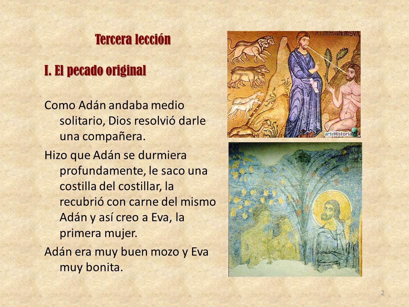 Tercera lección I. El pecado original Como Adán andaba medio solitario, Dios resolvió darle una compañera. Hizo que Adán se durmiera profundamente, le