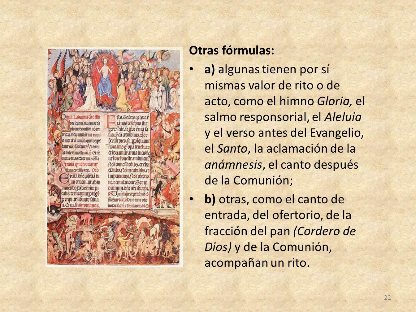 Otras fórmulas: a) algunas tienen por sí mismas valor de rito o de acto, como el himno Gloria, el salmo responsorial, el Aleluia y el verso antes del Evangelio, el Santo, la aclamación de la anámnesis, el canto después de la Comunión; b) otras, como el canto de entrada, del ofertorio, de la fracción del pan (Cordero de Dios) y de la Comunión, acompañan un rito.