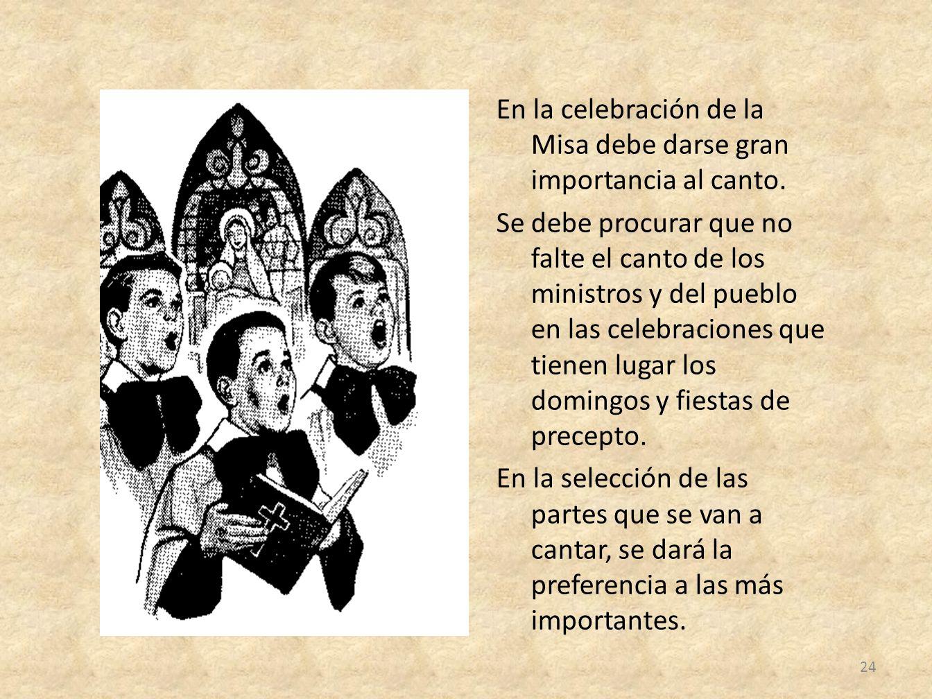 En la celebración de la Misa debe darse gran importancia al canto. Se debe procurar que no falte el canto de los ministros y del pueblo en las celebra