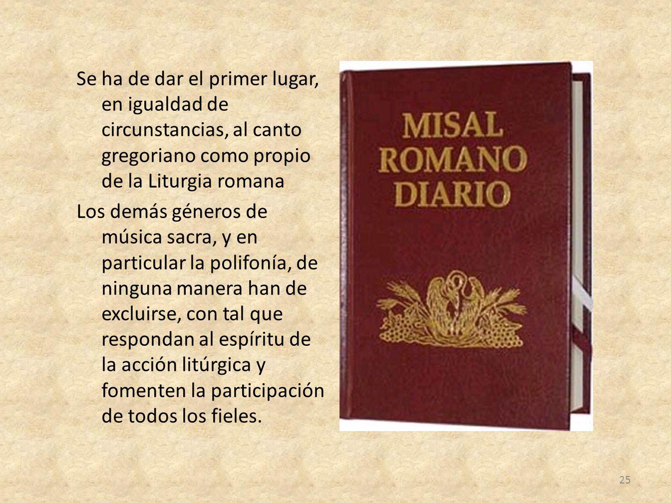 Se ha de dar el primer lugar, en igualdad de circunstancias, al canto gregoriano como propio de la Liturgia romana Los demás géneros de música sacra,