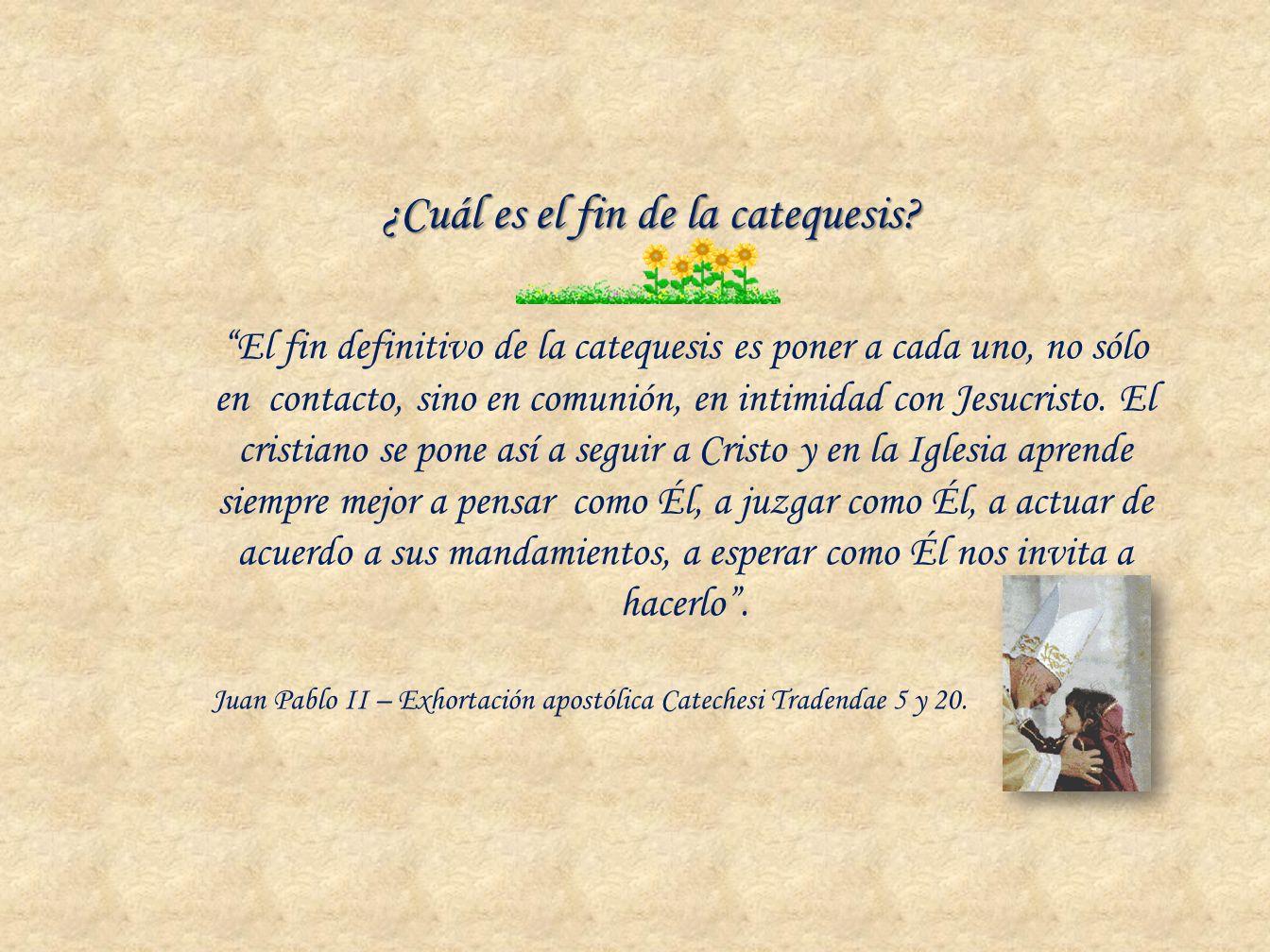El fin definitivo de la catequesis es poner a cada uno, no sólo en contacto, sino en comunión, en intimidad con Jesucristo. El cristiano se pone así a