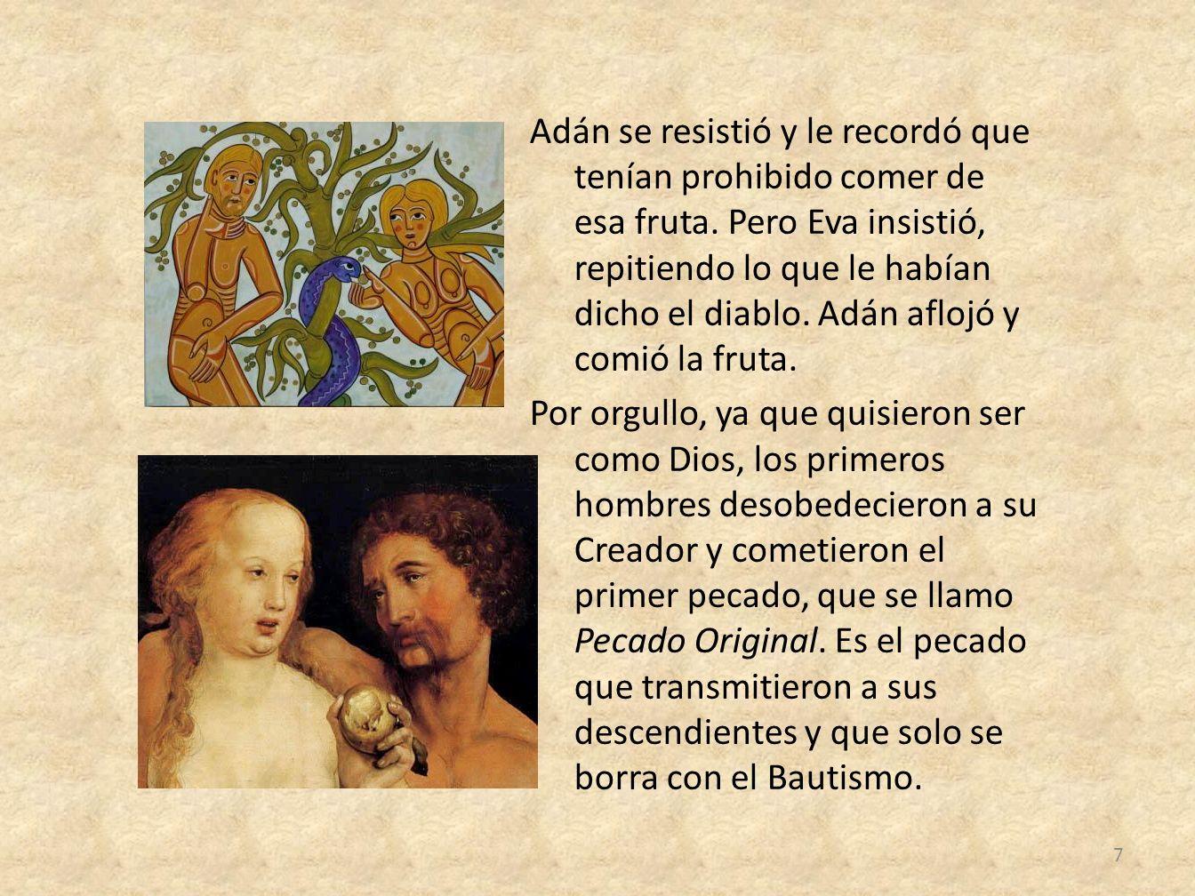 Adán se resistió y le recordó que tenían prohibido comer de esa fruta. Pero Eva insistió, repitiendo lo que le habían dicho el diablo. Adán aflojó y c