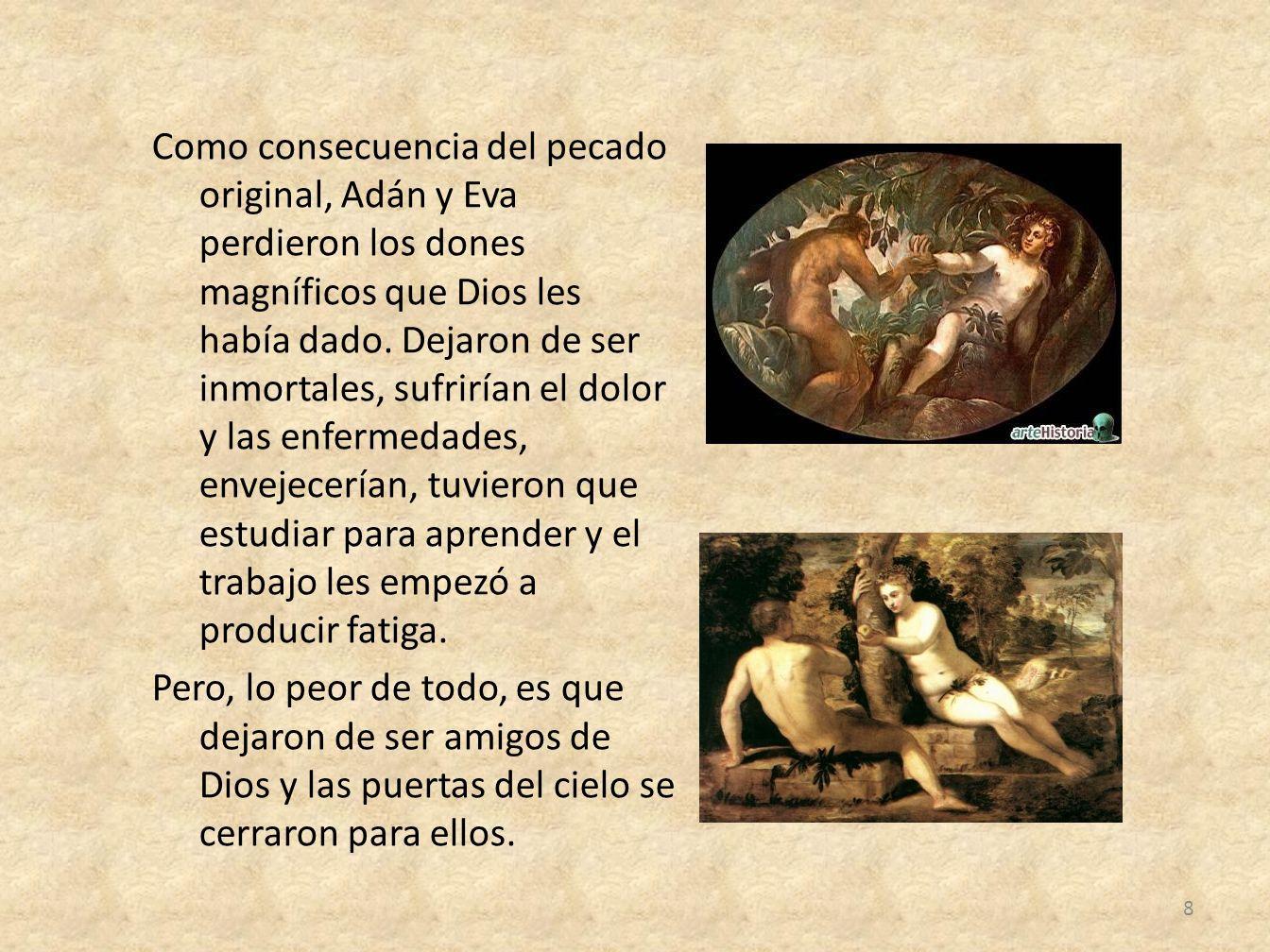 Como consecuencia del pecado original, Adán y Eva perdieron los dones magníficos que Dios les había dado. Dejaron de ser inmortales, sufrirían el dolo