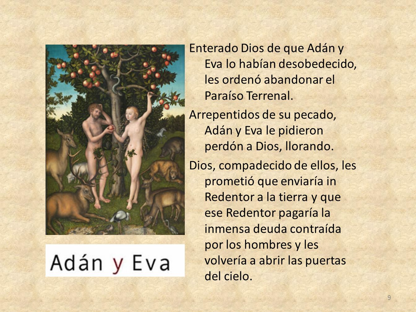 Enterado Dios de que Adán y Eva lo habían desobedecido, les ordenó abandonar el Paraíso Terrenal. Arrepentidos de su pecado, Adán y Eva le pidieron pe