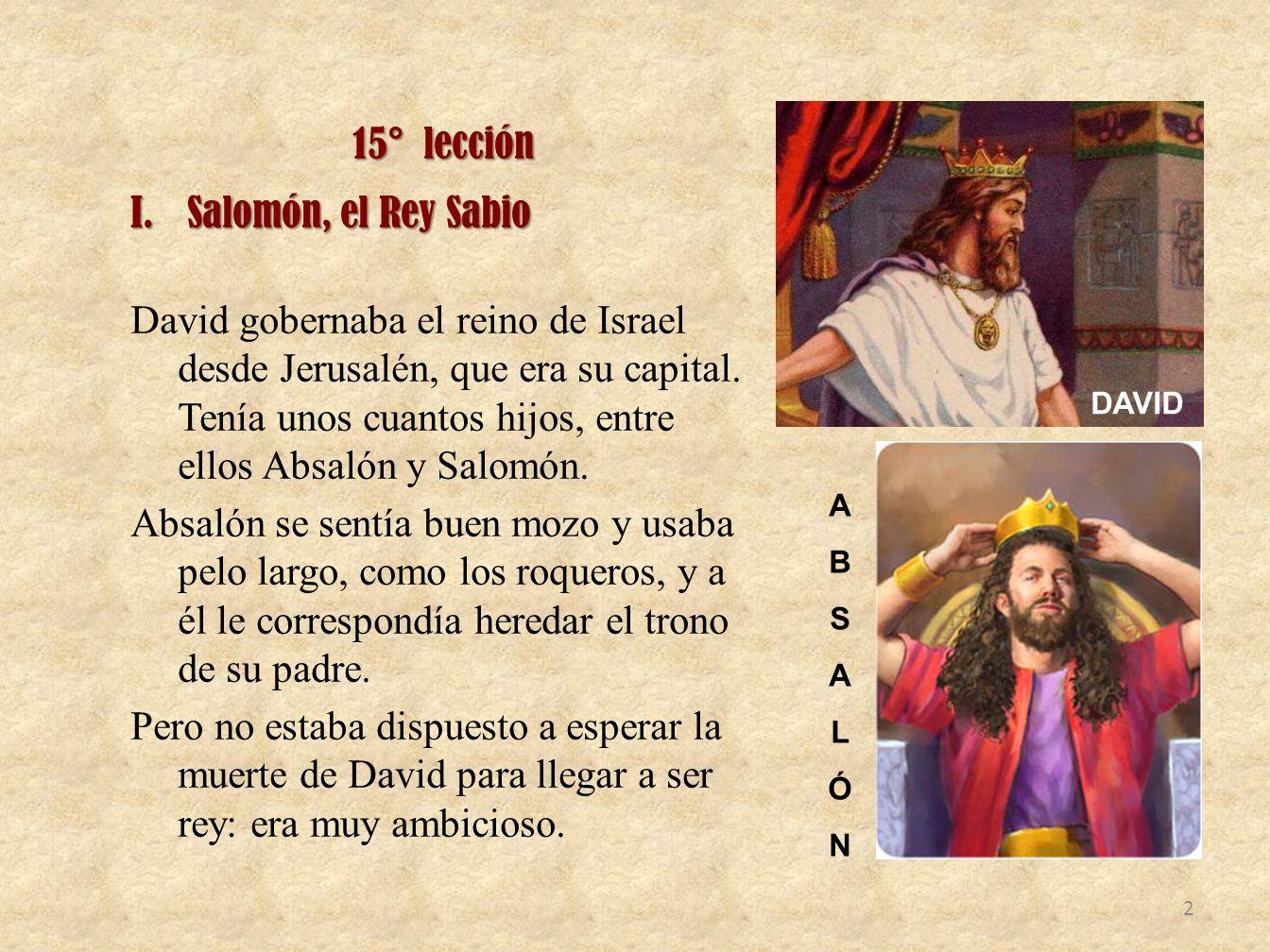 15° lección I.Salomón, el Rey Sabio David gobernaba el reino de Israel desde Jerusalén, que era su capital. Tenía unos cuantos hijos, entre ellos Absa