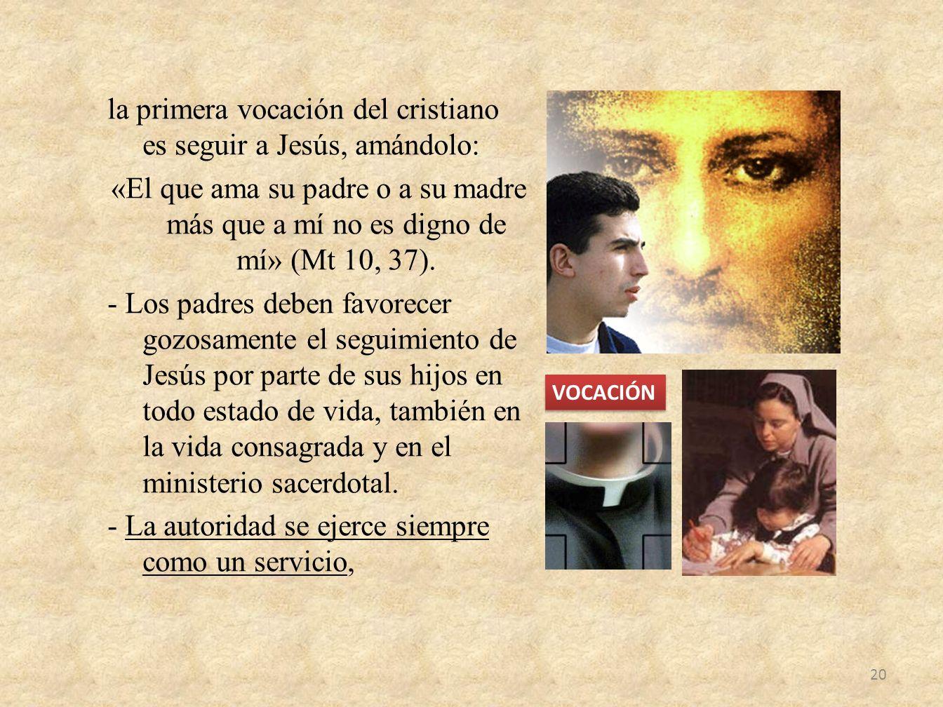 la primera vocación del cristiano es seguir a Jesús, amándolo: «El que ama su padre o a su madre más que a mí no es digno de mí» (Mt 10, 37). - Los pa