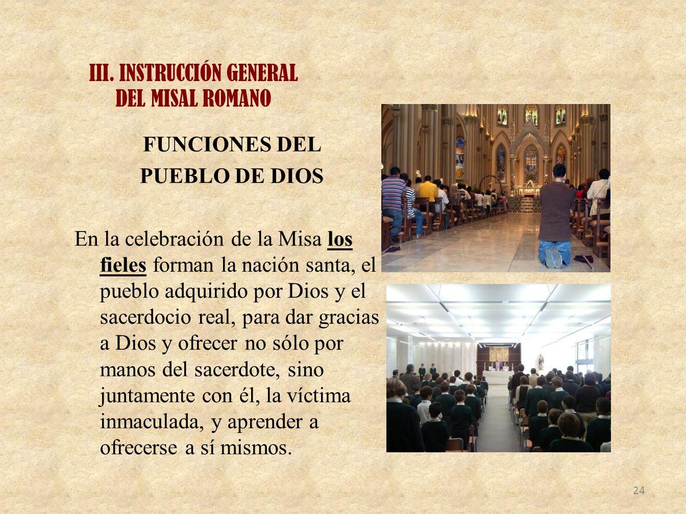 III. INSTRUCCIÓN GENERAL DEL MISAL ROMANO FUNCIONES DEL PUEBLO DE DIOS En la celebración de la Misa los fieles forman la nación santa, el pueblo adqui