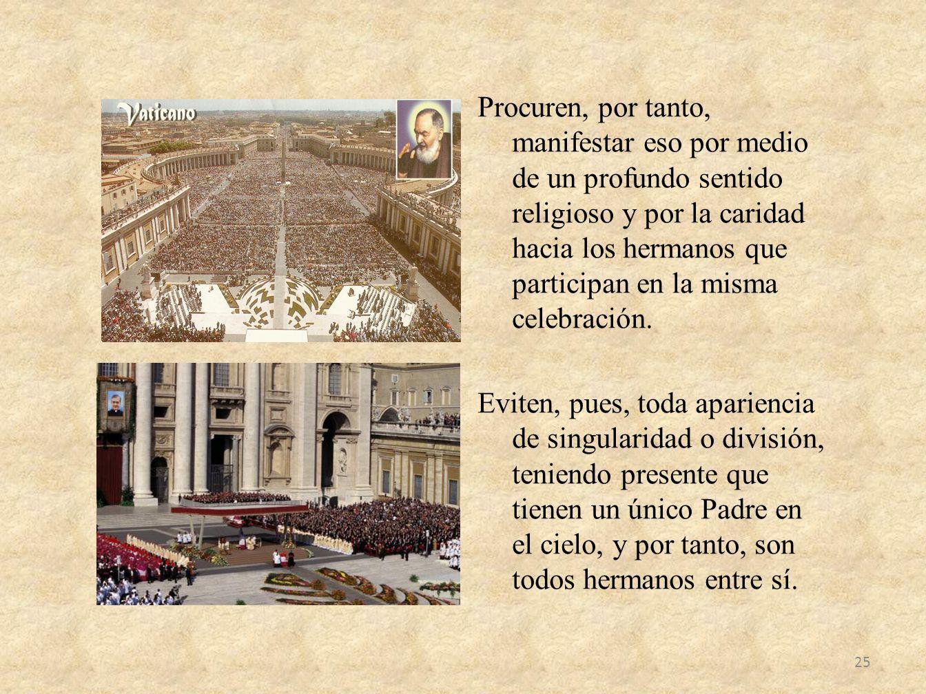 Procuren, por tanto, manifestar eso por medio de un profundo sentido religioso y por la caridad hacia los hermanos que participan en la misma celebrac