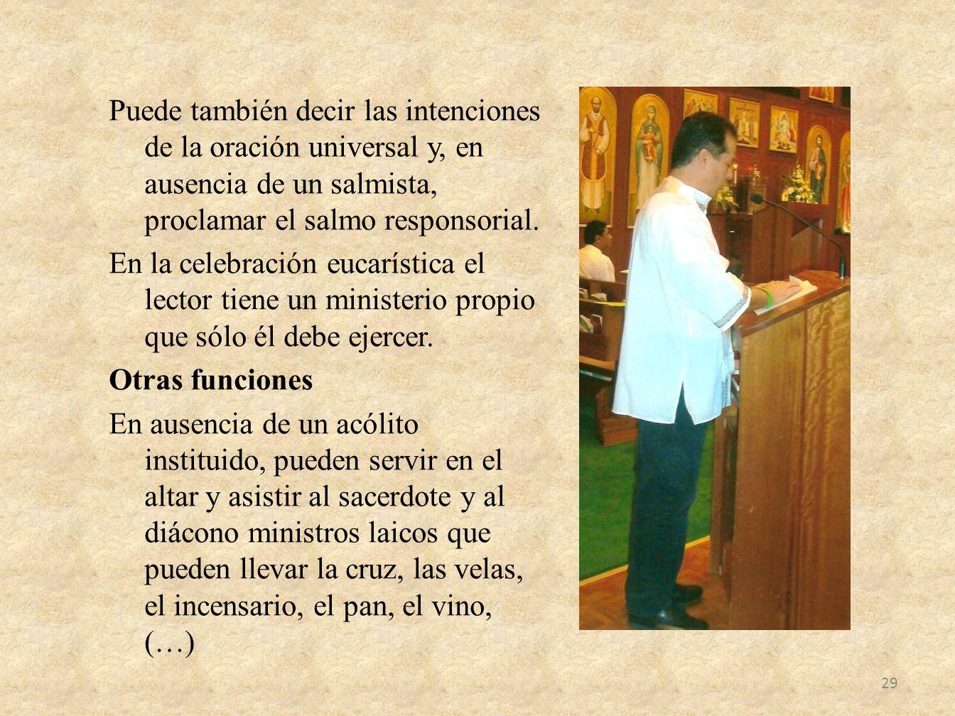 Puede también decir las intenciones de la oración universal y, en ausencia de un salmista, proclamar el salmo responsorial. En la celebración eucaríst