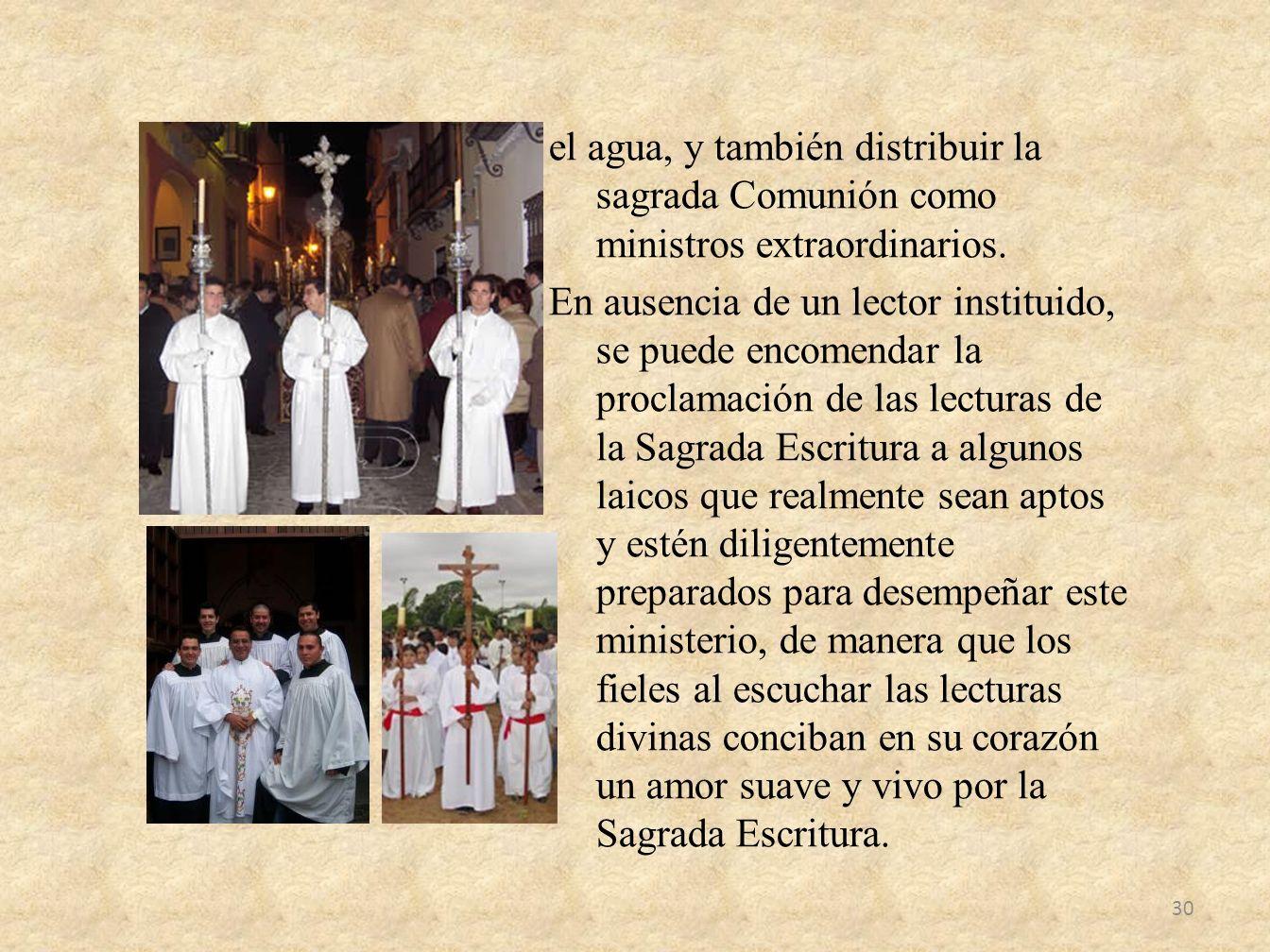 el agua, y también distribuir la sagrada Comunión como ministros extraordinarios. En ausencia de un lector instituido, se puede encomendar la proclama