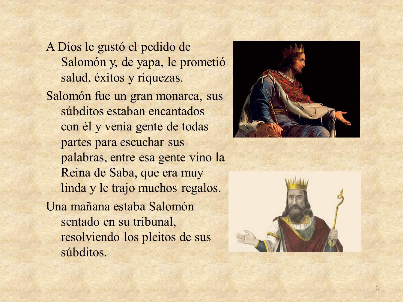 A Dios le gustó el pedido de Salomón y, de yapa, le prometió salud, éxitos y riquezas. Salomón fue un gran monarca, sus súbditos estaban encantados co