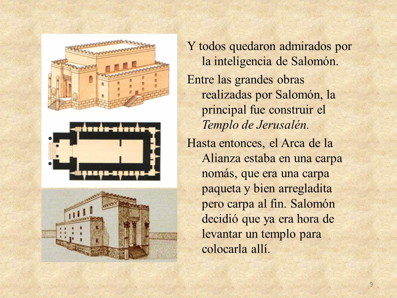 Y todos quedaron admirados por la inteligencia de Salomón. Entre las grandes obras realizadas por Salomón, la principal fue construir el Templo de Jer