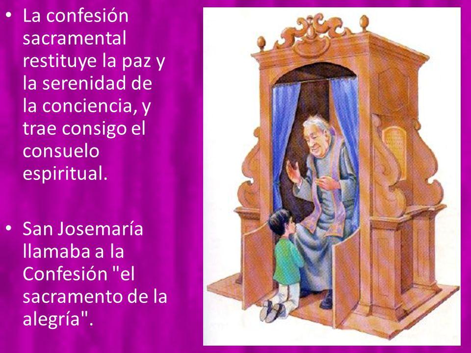 La confesión sacramental restituye la paz y la serenidad de la conciencia, y trae consigo el consuelo espiritual. San Josemaría llamaba a la Confesión