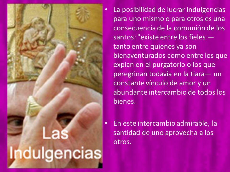 La posibilidad de lucrar indulgencias para uno mismo o para otros es una consecuencia de la comunión de los santos: