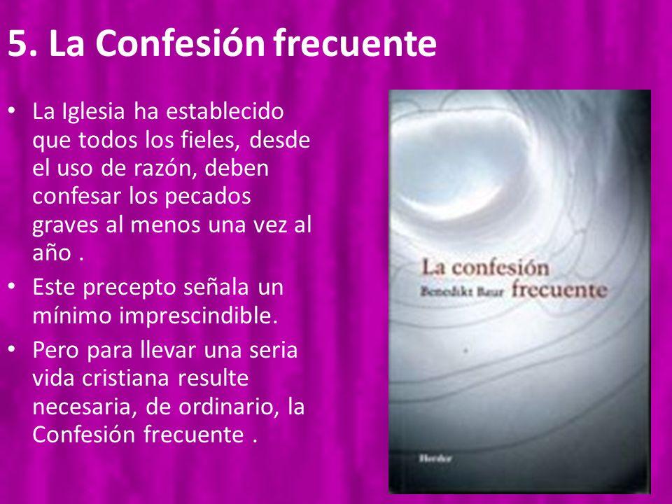 5. La Confesión frecuente La Iglesia ha establecido que todos los fieles, desde el uso de razón, deben confesar los pecados graves al menos una vez al