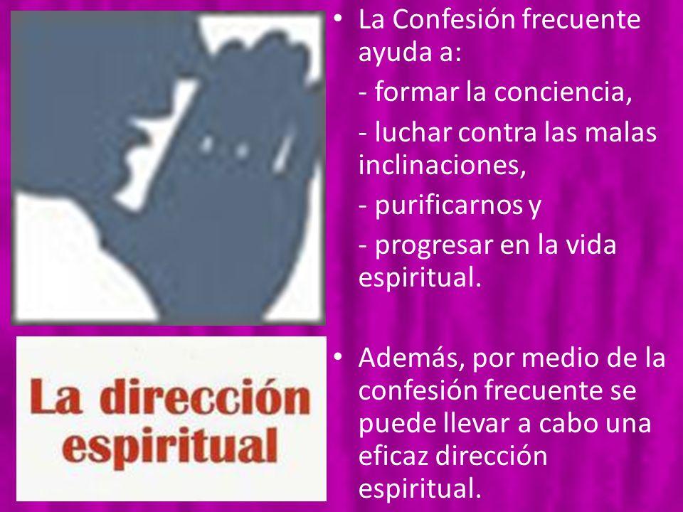 La Confesión frecuente ayuda a: - formar la conciencia, - luchar contra las malas inclinaciones, - purificarnos y - progresar en la vida espiritual. A