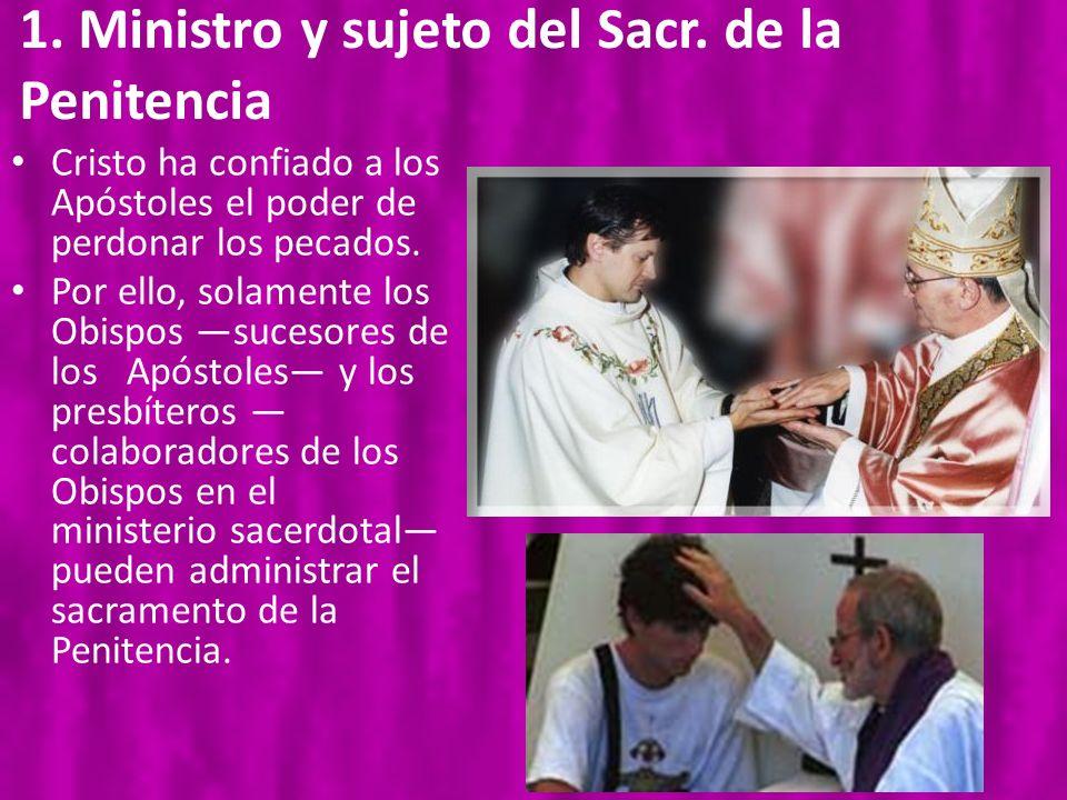 1. Ministro y sujeto del Sacr. de la Penitencia Cristo ha confiado a los Apóstoles el poder de perdonar los pecados. Por ello, solamente los Obispos s