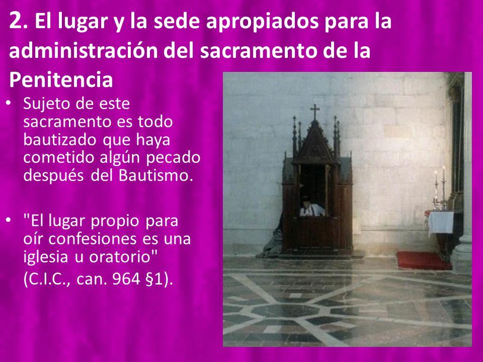 2. El lugar y la sede apropiados para la administración del sacramento de la Penitencia Sujeto de este sacramento es todo bautizado que haya cometido