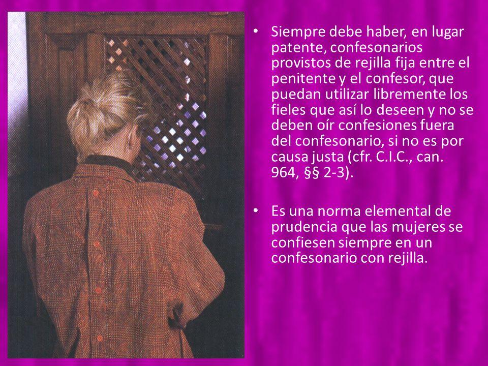 Siempre debe haber, en lugar patente, confesonarios provistos de rejilla fija entre el penitente y el confesor, que puedan utilizar libremente los fie