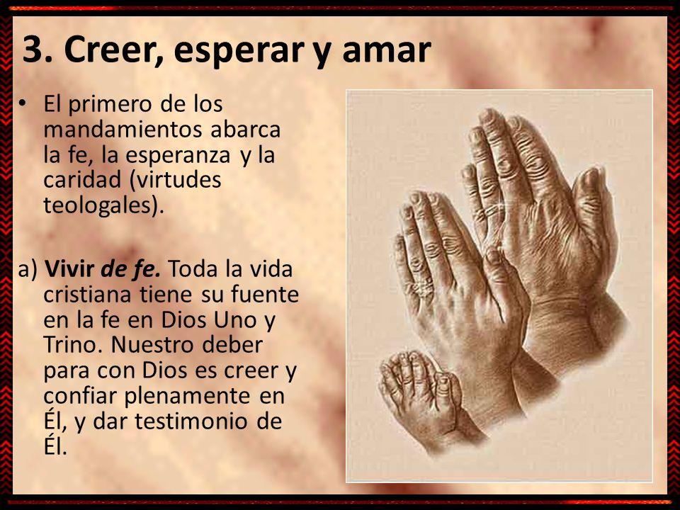 3. Creer, esperar y amar El primero de los mandamientos abarca la fe, la esperanza y la caridad (virtudes teologales). a) Vivir de fe. Toda la vida cr