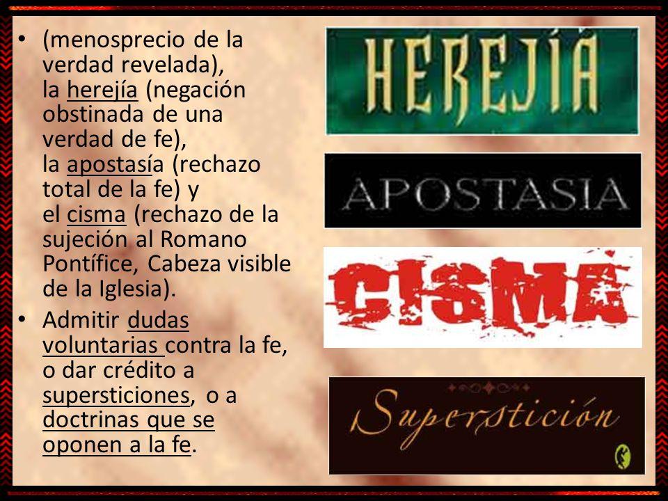 (menosprecio de la verdad revelada), la herejía (negación obstinada de una verdad de fe), la apostasía (rechazo total de la fe) y el cisma (rechazo de