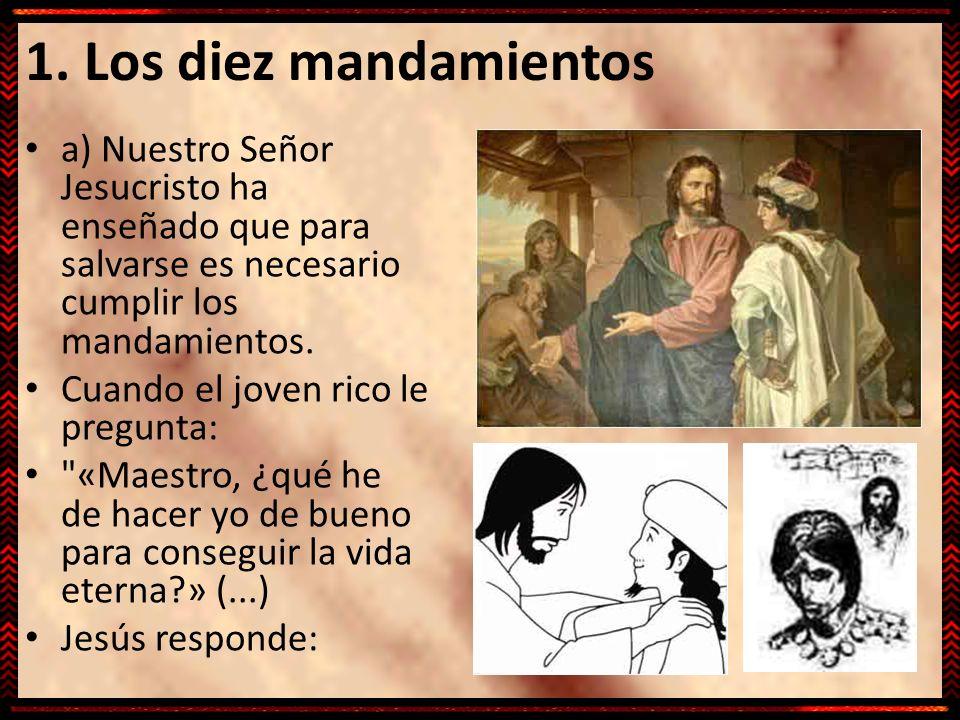 1. Los diez mandamientos a) Nuestro Señor Jesucristo ha enseñado que para salvarse es necesario cumplir los mandamientos. Cuando el joven rico le preg