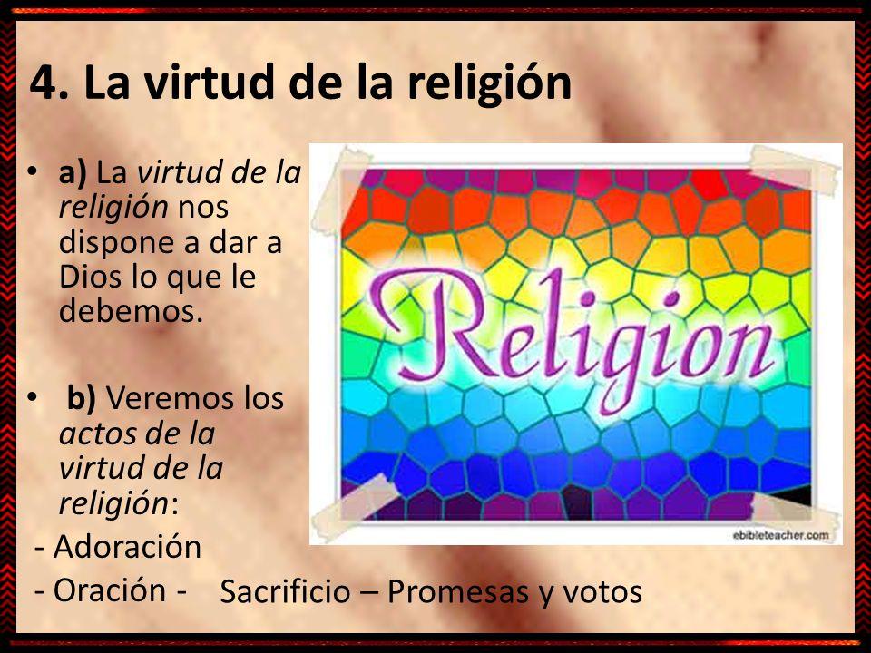 4. La virtud de la religión a) La virtud de la religión nos dispone a dar a Dios lo que le debemos. b) Veremos los actos de la virtud de la religión: