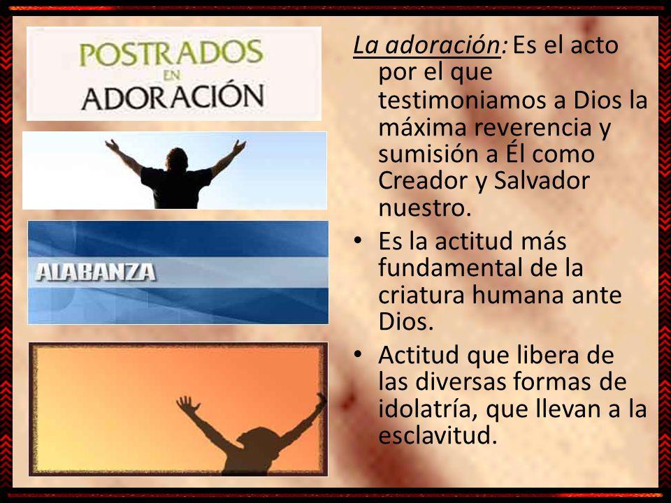 La adoración: Es el acto por el que testimoniamos a Dios la máxima reverencia y sumisión a Él como Creador y Salvador nuestro. Es la actitud más funda