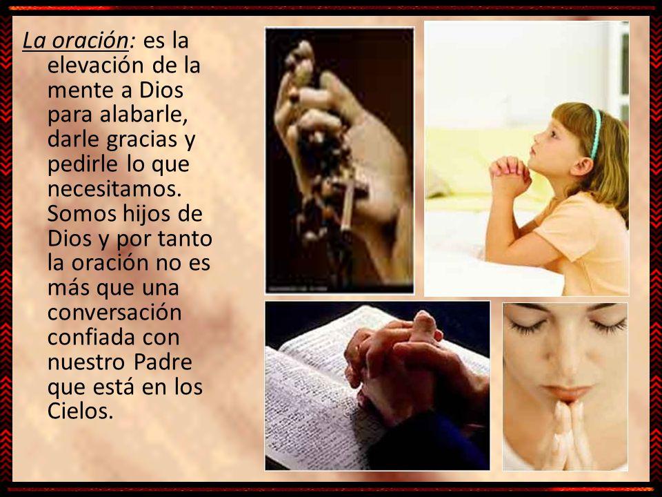 La oración: es la elevación de la mente a Dios para alabarle, darle gracias y pedirle lo que necesitamos. Somos hijos de Dios y por tanto la oración n